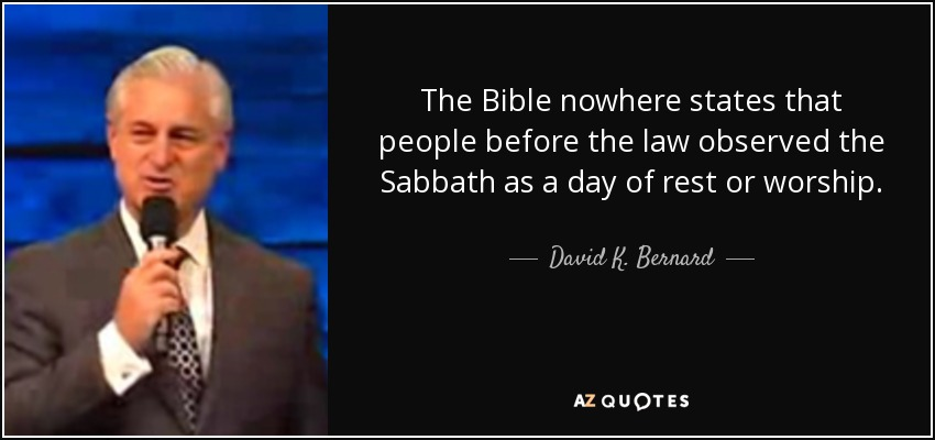 The Bible nowhere states that people before the law observed the Sabbath as a day of rest or worship. - David K. Bernard