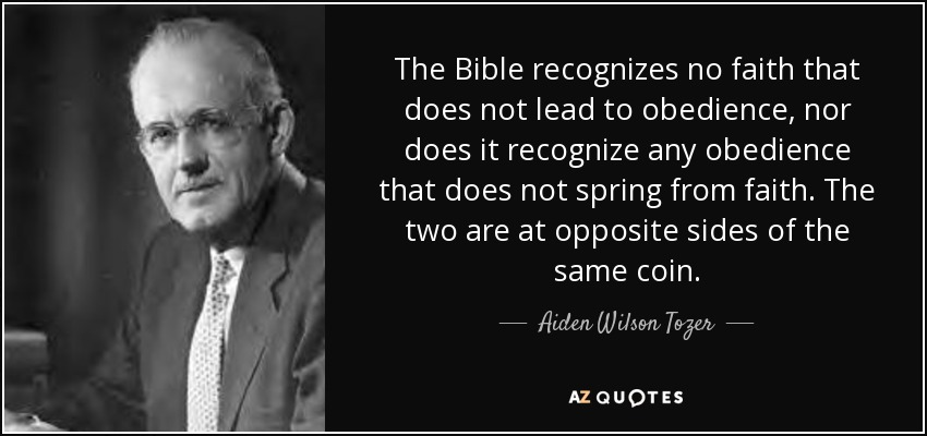 The Bible recognizes no faith that does not lead to obedience, nor does it recognize any obedience that does not spring from faith. The two are at opposite sides of the same coin. - Aiden Wilson Tozer