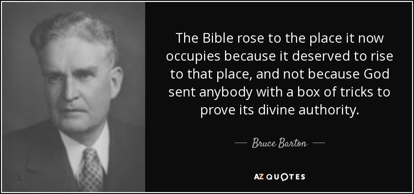 The Bible rose to the place it now occupies because it deserved to rise to that place, and not because God sent anybody with a box of tricks to prove its divine authority. - Bruce Barton