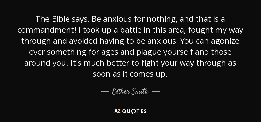 The Bible says, Be anxious for nothing, and that is a commandment! I took up a battle in this area, fought my way through and avoided having to be anxious! You can agonize over something for ages and plague yourself and those around you. It's much better to fight your way through as soon as it comes up. - Esther Smith