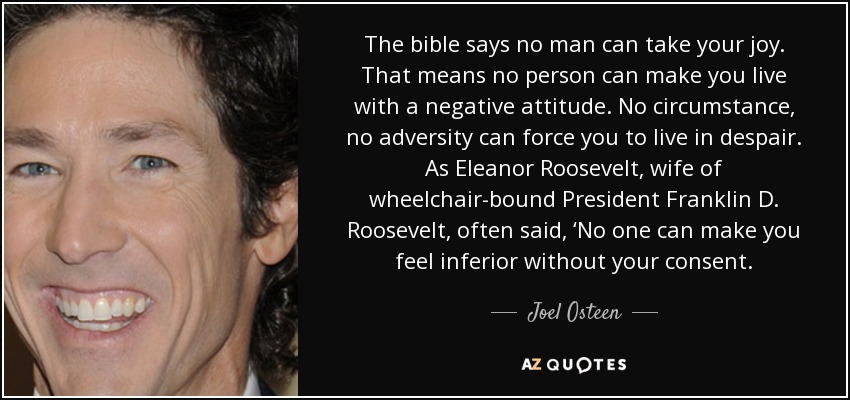 The bible says no man can take your joy. That means no person can make you live with a negative attitude. No circumstance, no adversity can force you to live in despair. As Eleanor Roosevelt, wife of wheelchair-bound President Franklin D. Roosevelt, often said, 'No one can make you feel inferior without your consent. - Joel Osteen