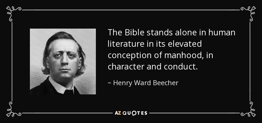 The Bible stands alone in human literature in its elevated conception of manhood, in character and conduct. - Henry Ward Beecher