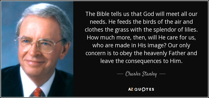 The Bible tells us that God will meet all our needs. He feeds the birds of the air and clothes the grass with the splendor of lilies. How much more, then, will He care for us, who are made in His image? Our only concern is to obey the heavenly Father and leave the consequences to Him. - Charles Stanley