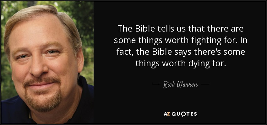 The Bible tells us that there are some things worth fighting for. In fact, the Bible says there's some things worth dying for. - Rick Warren