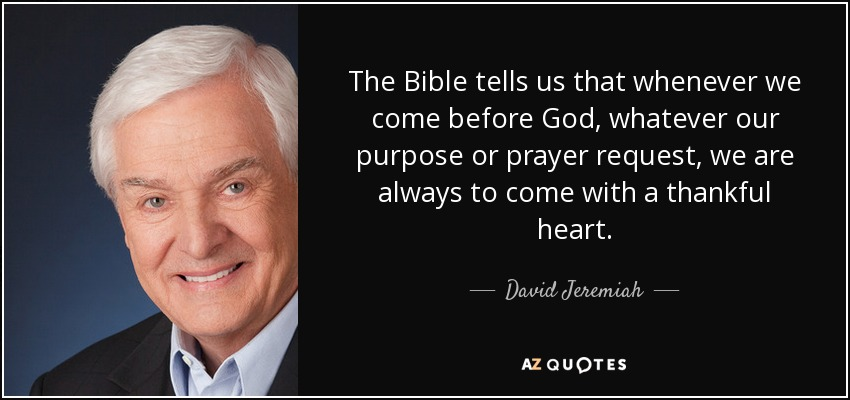 The Bible tells us that whenever we come before God, whatever our purpose or prayer request, we are always to come with a thankful heart. - David Jeremiah