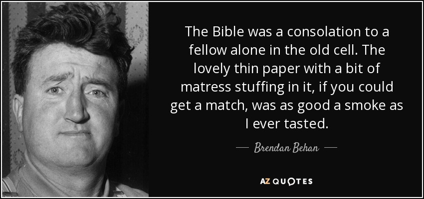The Bible was a consolation to a fellow alone in the old cell. The lovely thin paper with a bit of matress stuffing in it, if you could get a match, was as good a smoke as I ever tasted. - Brendan Behan