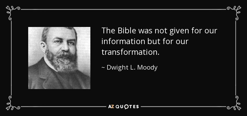The Bible was not given for our information but for our transformation. - Dwight L. Moody