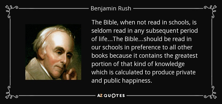 The Bible, when not read in schools, is seldom read in any subsequent period of life...The Bible...should be read in our schools in preference to all other books because it contains the greatest portion of that kind of knowledge which is calculated to produce private and public happiness. - Benjamin Rush