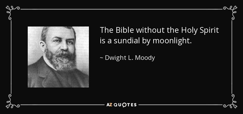 The Bible without the Holy Spirit is a sundial by moonlight. - Dwight L. Moody