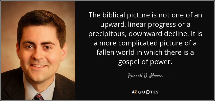 The biblical picture is not one of an upward, linear progress or a precipitous, downward decline. It is a more complicated picture of a fallen world in which there is a gospel of power. - Russell D. Moore