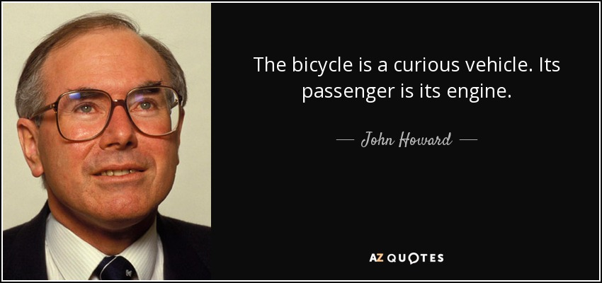The bicycle is a curious vehicle. Its passenger is its engine. - John Howard