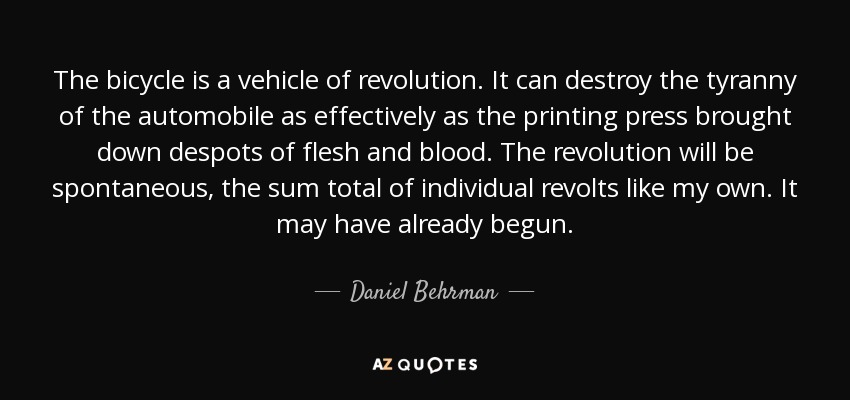 The bicycle is a vehicle of revolution. It can destroy the tyranny of the automobile as effectively as the printing press brought down despots of flesh and blood. The revolution will be spontaneous, the sum total of individual revolts like my own. It may have already begun. - Daniel Behrman