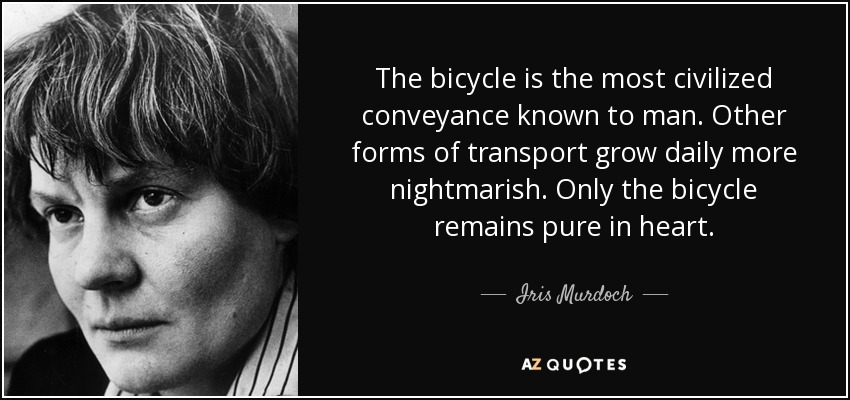 The bicycle is the most civilized conveyance known to man. Other forms of transport grow daily more nightmarish. Only the bicycle remains pure in heart. - Iris Murdoch