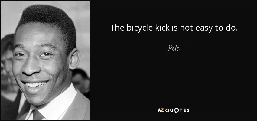 The bicycle kick is not easy to do. - Pele