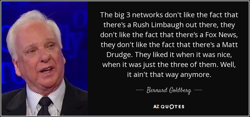 The big 3 networks don't like the fact that there's a Rush Limbaugh out there, they don't like the fact that there's a Fox News, they don't like the fact that there's a Matt Drudge. They liked it when it was nice, when it was just the three of them. Well, it ain't that way anymore. - Bernard Goldberg