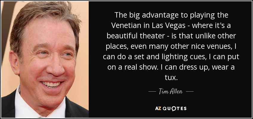 The big advantage to playing the Venetian in Las Vegas - where it's a beautiful theater - is that unlike other places, even many other nice venues, I can do a set and lighting cues, I can put on a real show. I can dress up, wear a tux. - Tim Allen