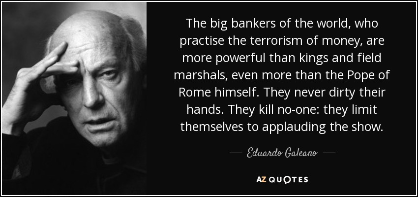 The big bankers of the world, who practise the terrorism of money, are more powerful than kings and field marshals, even more than the Pope of Rome himself. They never dirty their hands. They kill no-one: they limit themselves to applauding the show. - Eduardo Galeano