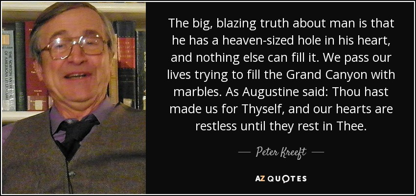 The big, blazing truth about man is that he has a heaven-sized hole in his heart, and nothing else can fill it. We pass our lives trying to fill the Grand Canyon with marbles. As Augustine said: Thou hast made us for Thyself, and our hearts are restless until they rest in Thee. - Peter Kreeft