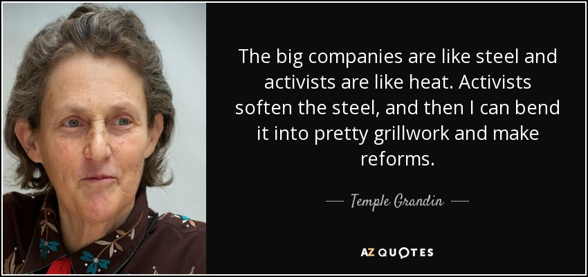 The big companies are like steel and activists are like heat. Activists soften the steel, and then I can bend it into pretty grillwork and make reforms. - Temple Grandin
