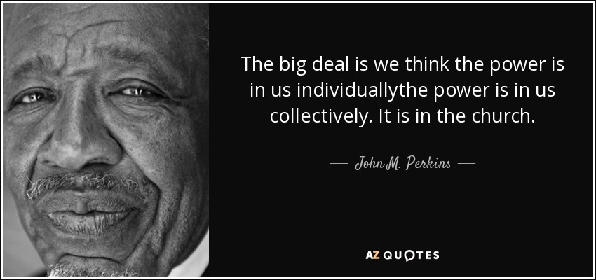 The big deal is we think the power is in us individuallythe power is in us collectively. It is in the church. - John M. Perkins