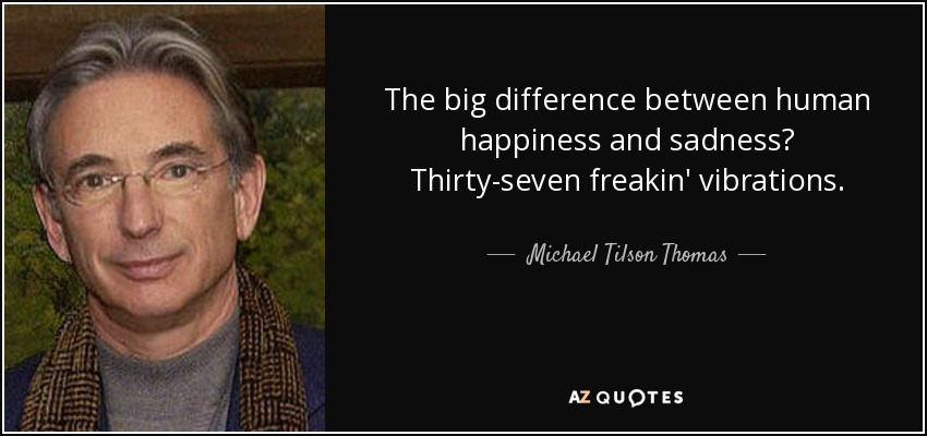 The big difference between human happiness and sadness? Thirty-seven freakin' vibrations. - Michael Tilson Thomas