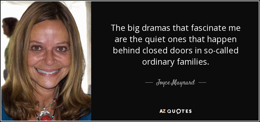 The big dramas that fascinate me are the quiet ones that happen behind closed doors in so-called ordinary families. - Joyce Maynard
