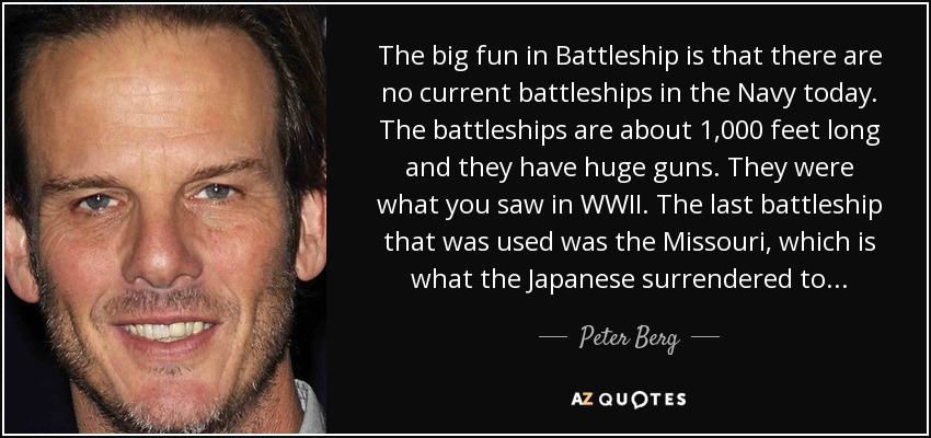 The big fun in Battleship is that there are no current battleships in the Navy today. The battleships are about 1,000 feet long and they have huge guns. They were what you saw in WWII. The last battleship that was used was the Missouri, which is what the Japanese surrendered to... - Peter Berg