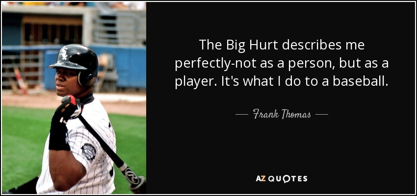 The Big Hurt describes me perfectly-not as a person, but as a player. It's what I do to a baseball. - Frank Thomas