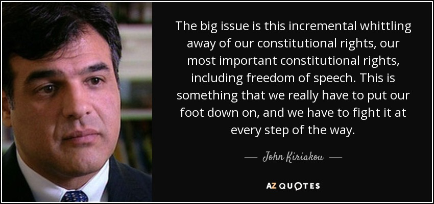 The big issue is this incremental whittling away of our constitutional rights, our most important constitutional rights, including freedom of speech. This is something that we really have to put our foot down on, and we have to fight it at every step of the way. - John Kiriakou