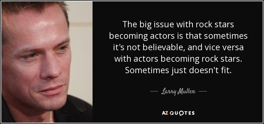 The big issue with rock stars becoming actors is that sometimes it's not believable, and vice versa with actors becoming rock stars. Sometimes just doesn't fit. - Larry Mullen, Jr.