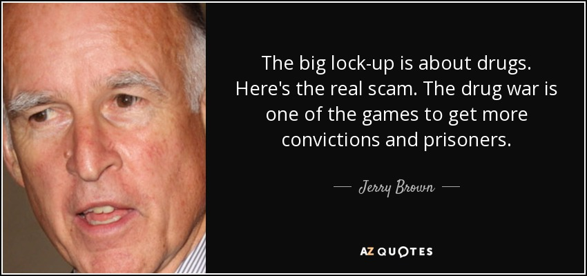 The big lock-up is about drugs. Here's the real scam. The drug war is one of the games to get more convictions and prisoners. - Jerry Brown