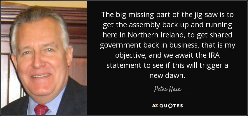 The big missing part of the jig-saw is to get the assembly back up and running here in Northern Ireland, to get shared government back in business, that is my objective, and we await the IRA statement to see if this will trigger a new dawn. - Peter Hain