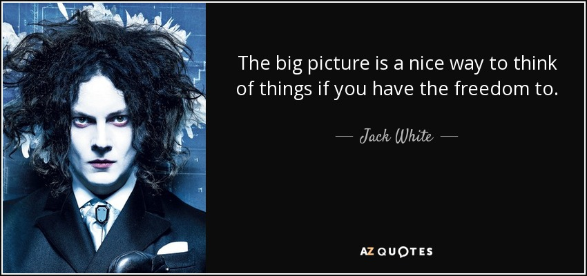 The big picture is a nice way to think of things if you have the freedom to. - Jack White