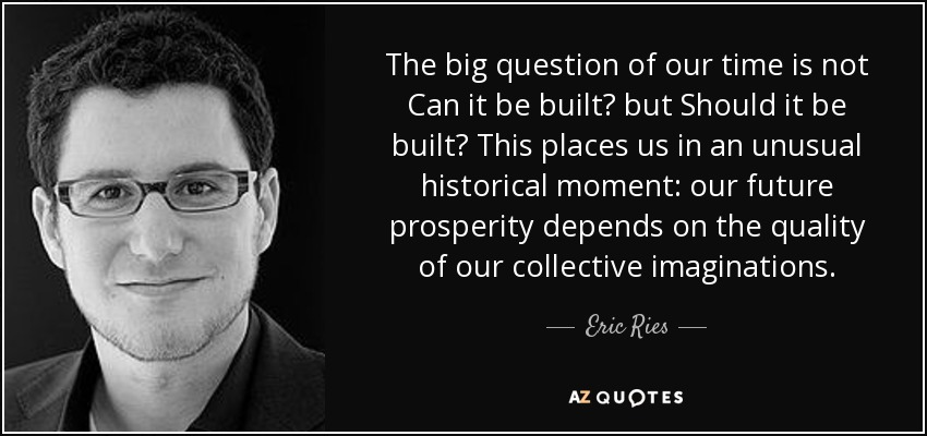 The big question of our time is not Can it be built? but Should it be built? This places us in an unusual historical moment: our future prosperity depends on the quality of our collective imaginations. - Eric Ries