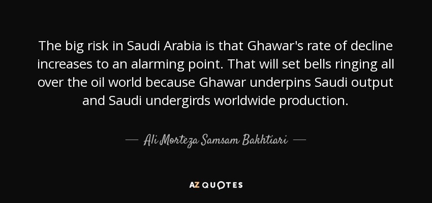 The big risk in Saudi Arabia is that Ghawar's rate of decline increases to an alarming point. That will set bells ringing all over the oil world because Ghawar underpins Saudi output and Saudi undergirds worldwide production. - Ali Morteza Samsam Bakhtiari