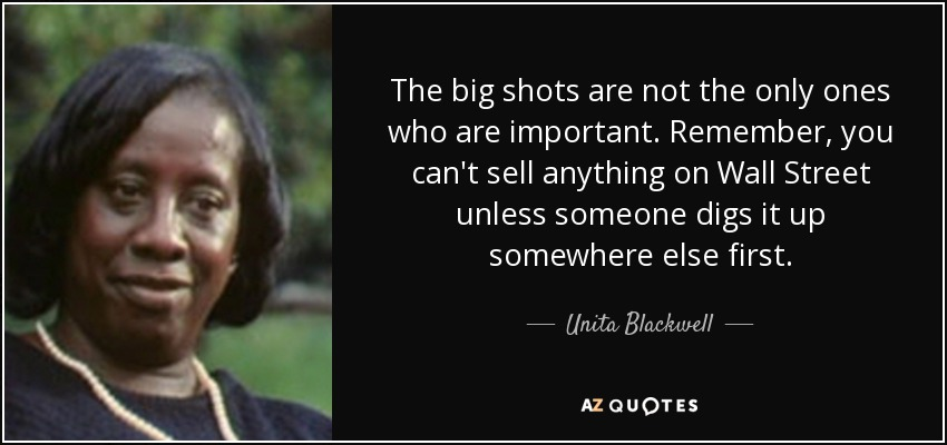 The big shots are not the only ones who are important. Remember, you can't sell anything on Wall Street unless someone digs it up somewhere else first. - Unita Blackwell