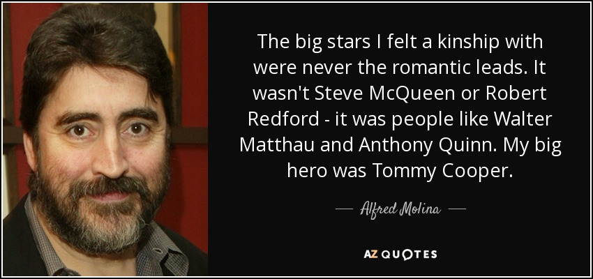 The big stars I felt a kinship with were never the romantic leads. It wasn't Steve McQueen or Robert Redford - it was people like Walter Matthau and Anthony Quinn. My big hero was Tommy Cooper. - Alfred Molina