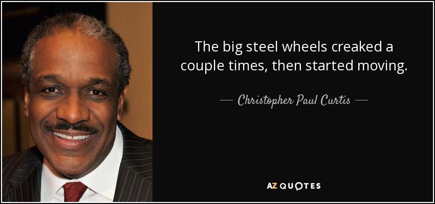 The big steel wheels creaked a couple times, then started moving. - Christopher Paul Curtis
