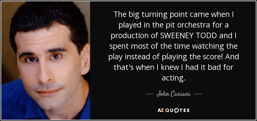 The big turning point came when I played in the pit orchestra for a production of SWEENEY TODD and I spent most of the time watching the play instead of playing the score! And that's when I knew I had it bad for acting. - John Cariani