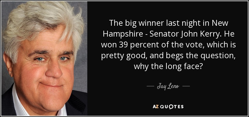 The big winner last night in New Hampshire - Senator John Kerry. He won 39 percent of the vote, which is pretty good, and begs the question, why the long face? - Jay Leno