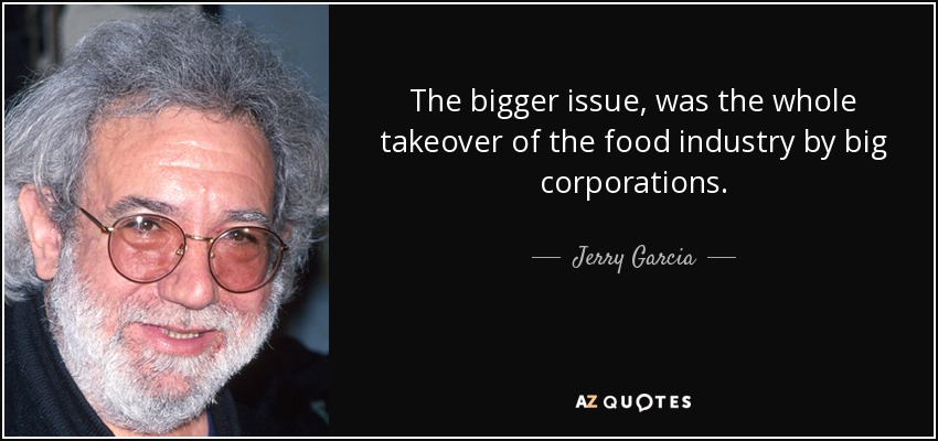 The bigger issue, was the whole takeover of the food industry by big corporations. - Jerry Garcia