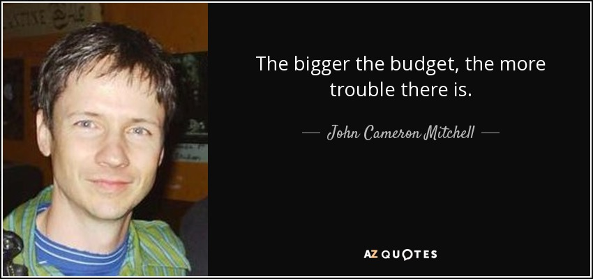 The bigger the budget, the more trouble there is. - John Cameron Mitchell