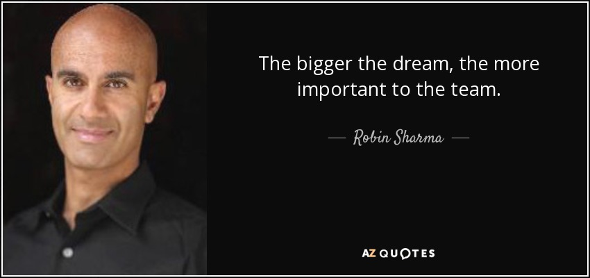 The bigger the dream, the more important to the team. - Robin Sharma