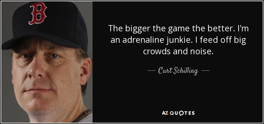The bigger the game the better. I'm an adrenaline junkie. I feed off big crowds and noise. - Curt Schilling
