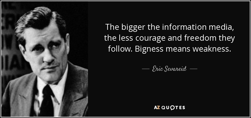 The bigger the information media, the less courage and freedom they follow. Bigness means weakness. - Eric Sevareid