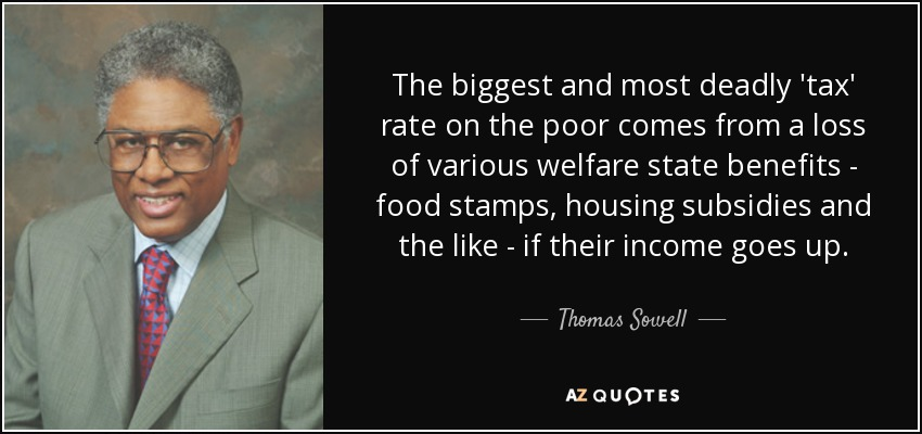 The biggest and most deadly 'tax' rate on the poor comes from a loss of various welfare state benefits - food stamps, housing subsidies and the like - if their income goes up. - Thomas Sowell