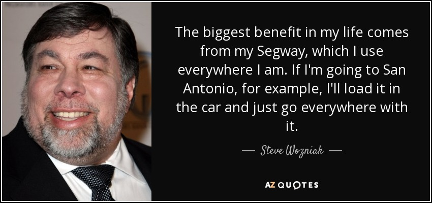 The biggest benefit in my life comes from my Segway, which I use everywhere I am. If I'm going to San Antonio, for example, I'll load it in the car and just go everywhere with it. - Steve Wozniak