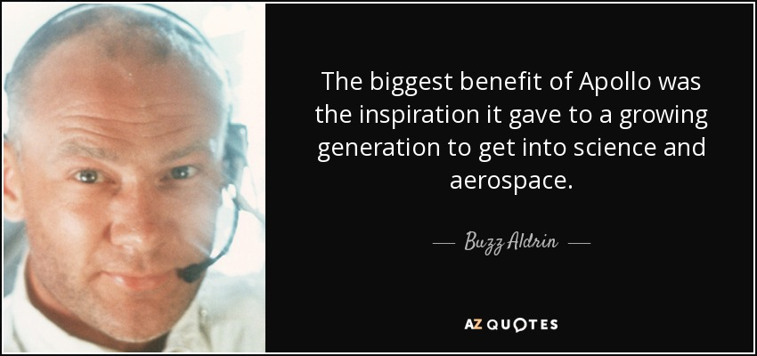 The biggest benefit of Apollo was the inspiration it gave to a growing generation to get into science and aerospace. - Buzz Aldrin