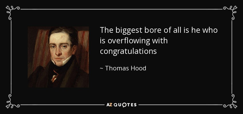 The biggest bore of all is he who is overflowing with congratulations - Thomas Hood