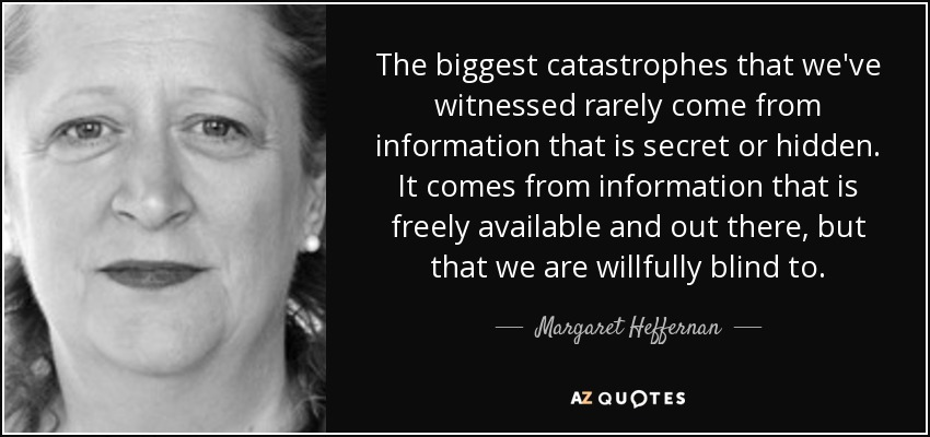 The biggest catastrophes that we've witnessed rarely come from information that is secret or hidden. It comes from information that is freely available and out there, but that we are willfully blind to. - Margaret Heffernan